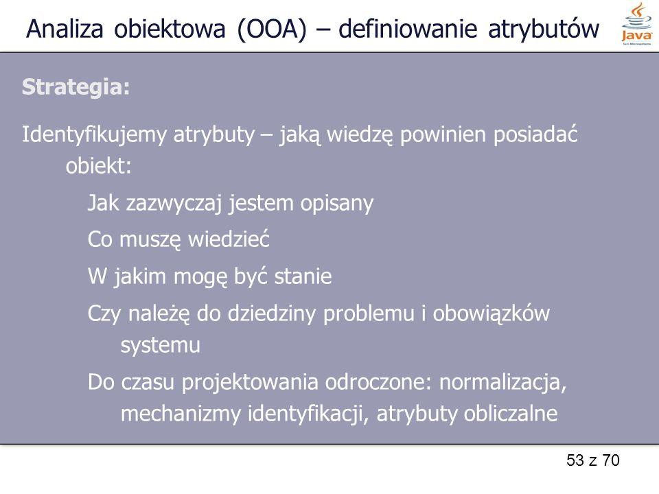 53 z 70 Analiza obiektowa (OOA) – definiowanie atrybutów Strategia: Identyfikujemy atrybuty – jaką wiedzę powinien posiadać obiekt: Jak zazwyczaj jest