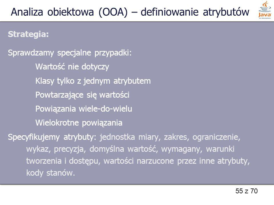 55 z 70 Analiza obiektowa (OOA) – definiowanie atrybutów Strategia: Sprawdzamy specjalne przypadki: Wartość nie dotyczy Klasy tylko z jednym atrybutem