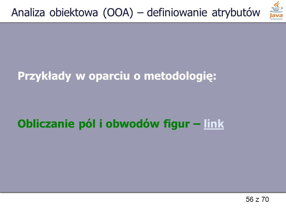 56 z 70 Analiza obiektowa (OOA) – definiowanie atrybutów Przykłady w oparciu o metodologię: Obliczanie pól i obwodów figur – linklink