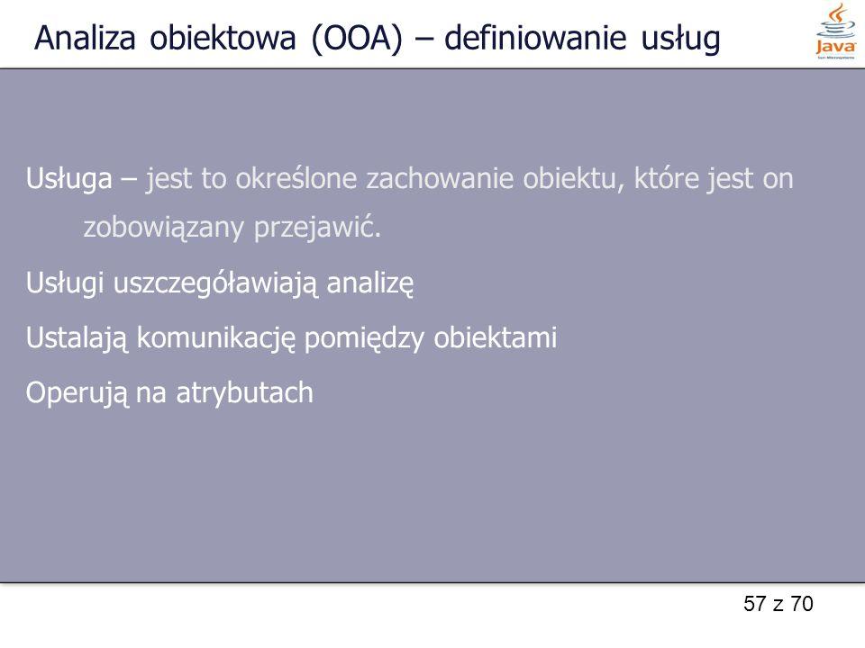 57 z 70 Analiza obiektowa (OOA) – definiowanie usług Usługa – jest to określone zachowanie obiektu, które jest on zobowiązany przejawić. Usługi uszcze