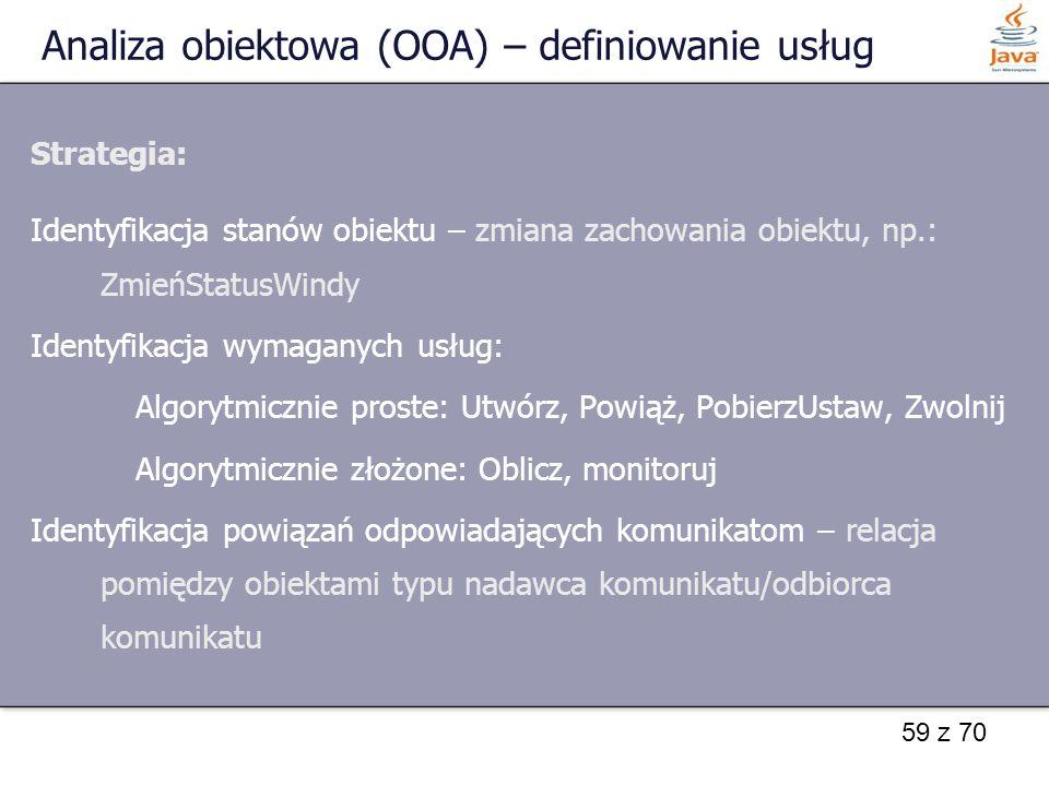 59 z 70 Analiza obiektowa (OOA) – definiowanie usług Strategia: Identyfikacja stanów obiektu – zmiana zachowania obiektu, np.: ZmieńStatusWindy Identy