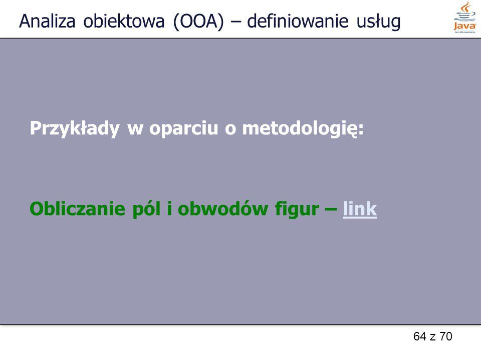 64 z 70 Analiza obiektowa (OOA) – definiowanie usług Przykłady w oparciu o metodologię: Obliczanie pól i obwodów figur – linklink
