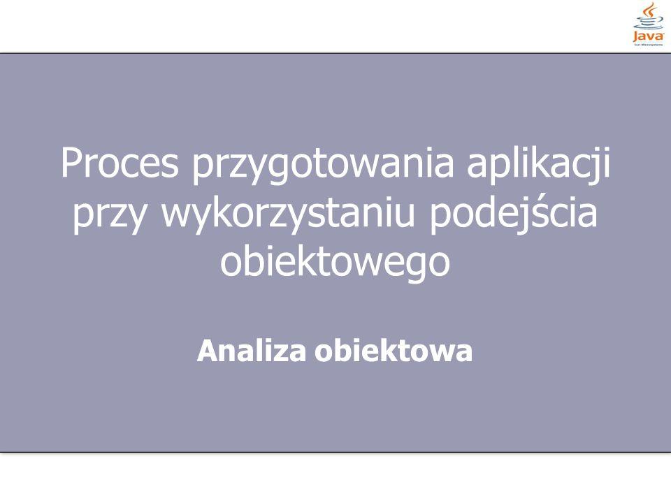 Proces przygotowania aplikacji przy wykorzystaniu podejścia obiektowego Analiza obiektowa