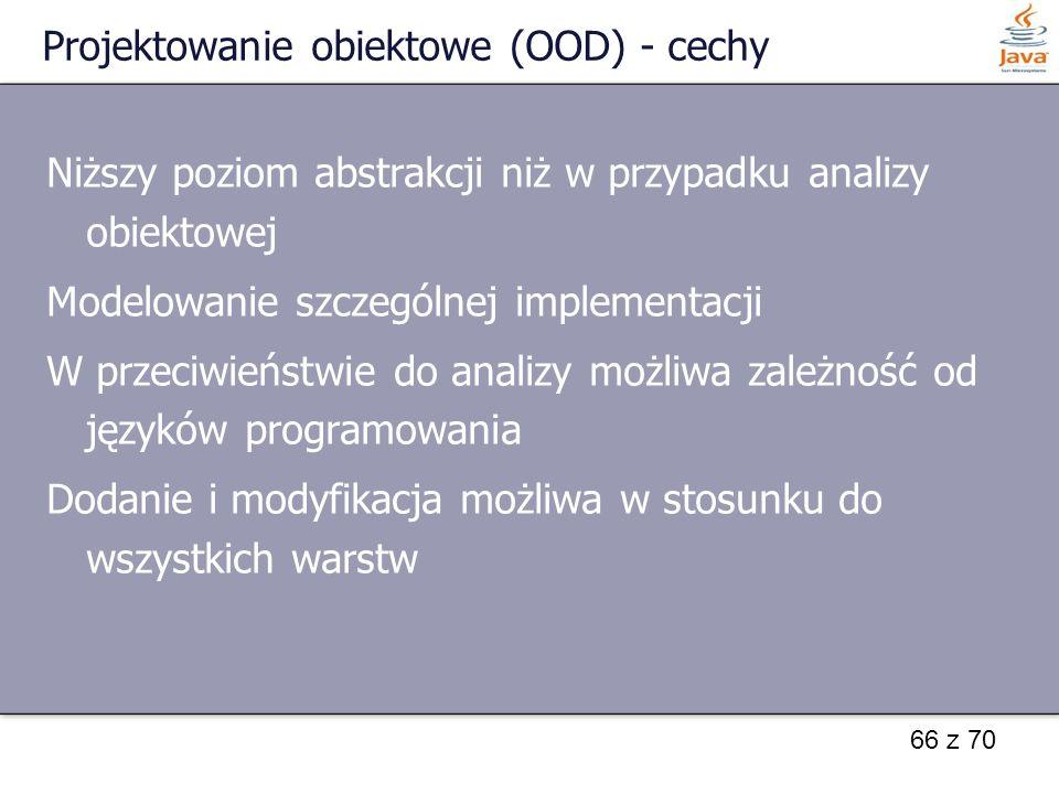 66 z 70 Projektowanie obiektowe (OOD) - cechy Niższy poziom abstrakcji niż w przypadku analizy obiektowej Modelowanie szczególnej implementacji W prze