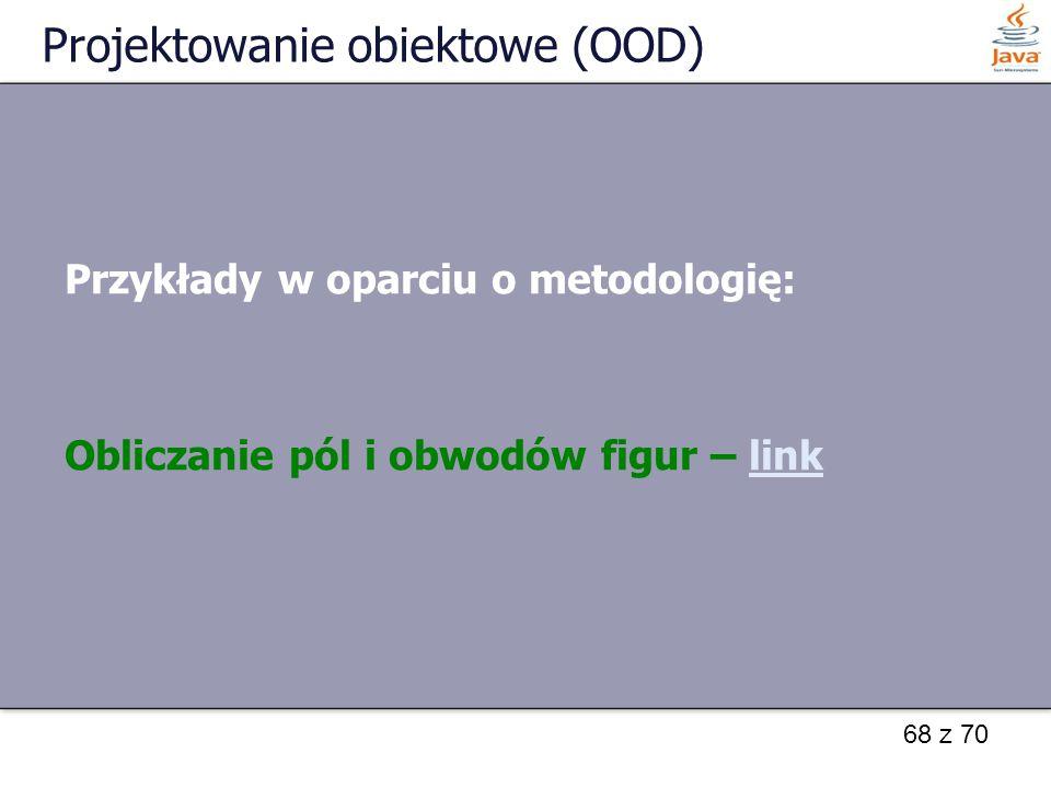 68 z 70 Projektowanie obiektowe (OOD) Przykłady w oparciu o metodologię: Obliczanie pól i obwodów figur – linklink