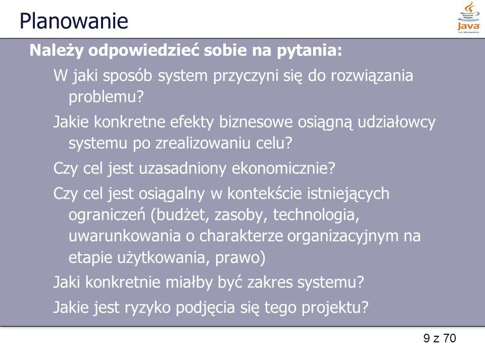 9 z 70 Planowanie Należy odpowiedzieć sobie na pytania: W jaki sposób system przyczyni się do rozwiązania problemu? Jakie konkretne efekty biznesowe o