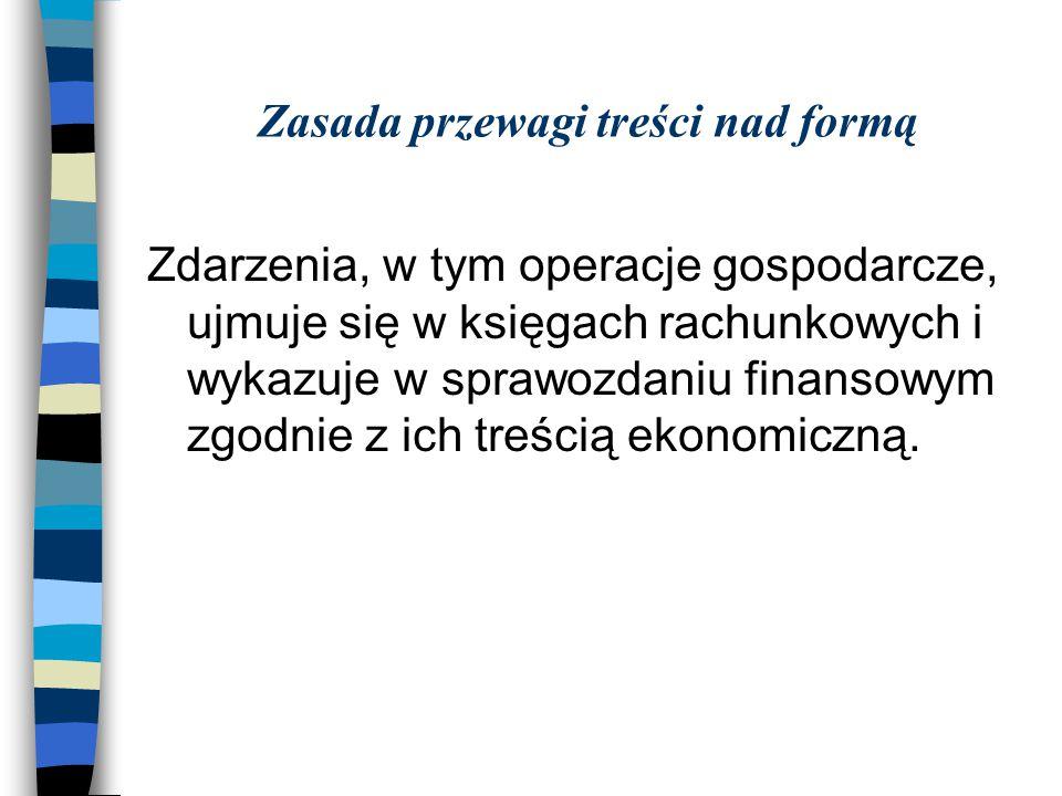 Zasada przewagi treści nad formą Zdarzenia, w tym operacje gospodarcze, ujmuje się w księgach rachunkowych i wykazuje w sprawozdaniu finansowym zgodni