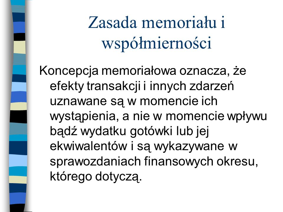 Zasada memoriału i współmierności Koncepcja memoriałowa oznacza, że efekty transakcji i innych zdarzeń uznawane są w momencie ich wystąpienia, a nie w