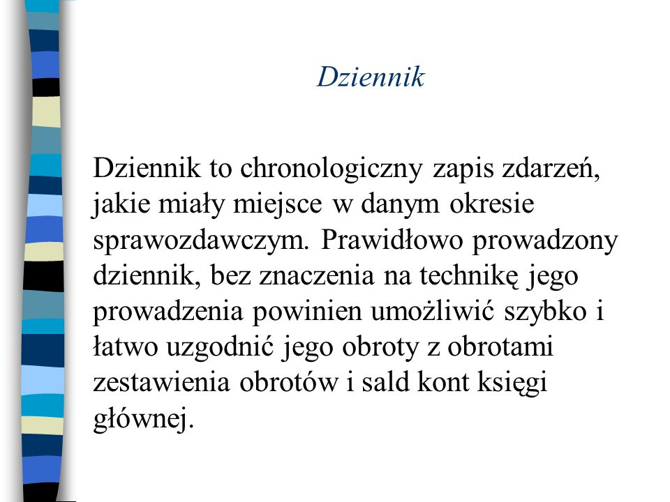 Dziennik Dziennik to chronologiczny zapis zdarzeń, jakie miały miejsce w danym okresie sprawozdawczym. Prawidłowo prowadzony dziennik, bez znaczenia n