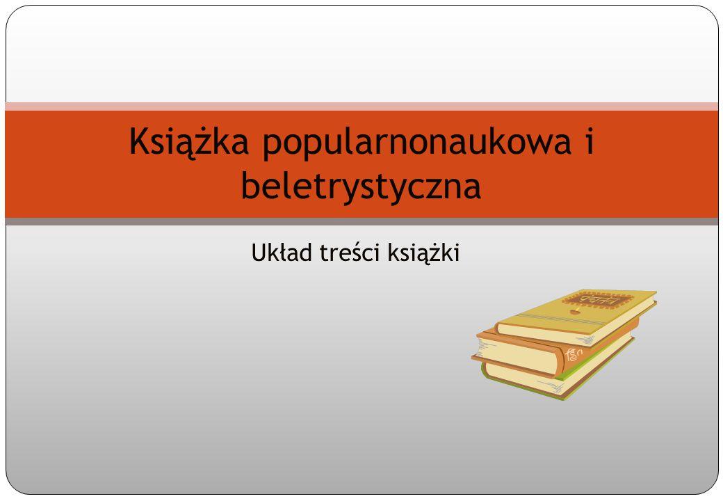 Spis treści 1.Różnice między książką beletrystyczną a popularnonaukową 2.Przykłady literackiego i popularnonaukowego ujęcia tego samego tematu 3.Układ treści książki 4.Tytulatura książki 5.Teksty wprowadzające 6.Tekst główny 7.Uzupełnienia tekstu głównego 8.Elementy informacyjno-pomocnicze
