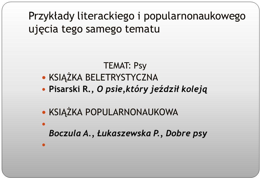 Przykłady literackiego i popularnonaukowego ujęcia tego samego tematu TEMAT: Psy KSIĄŻKA BELETRYSTYCZNA Pisarski R., O psie,który jeździł koleją KSIĄŻ