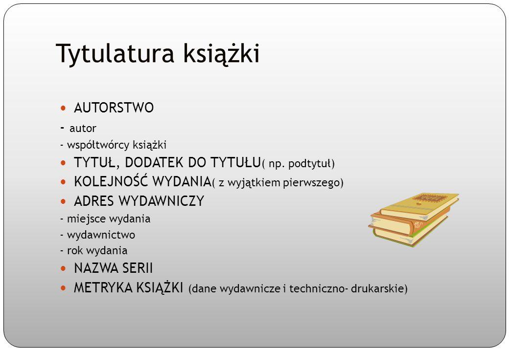 Tytulatura książki AUTORSTWO - autor - współtwórcy książki TYTUŁ, DODATEK DO TYTUŁU ( np. podtytuł) KOLEJNOŚĆ WYDANIA ( z wyjątkiem pierwszego) ADRES