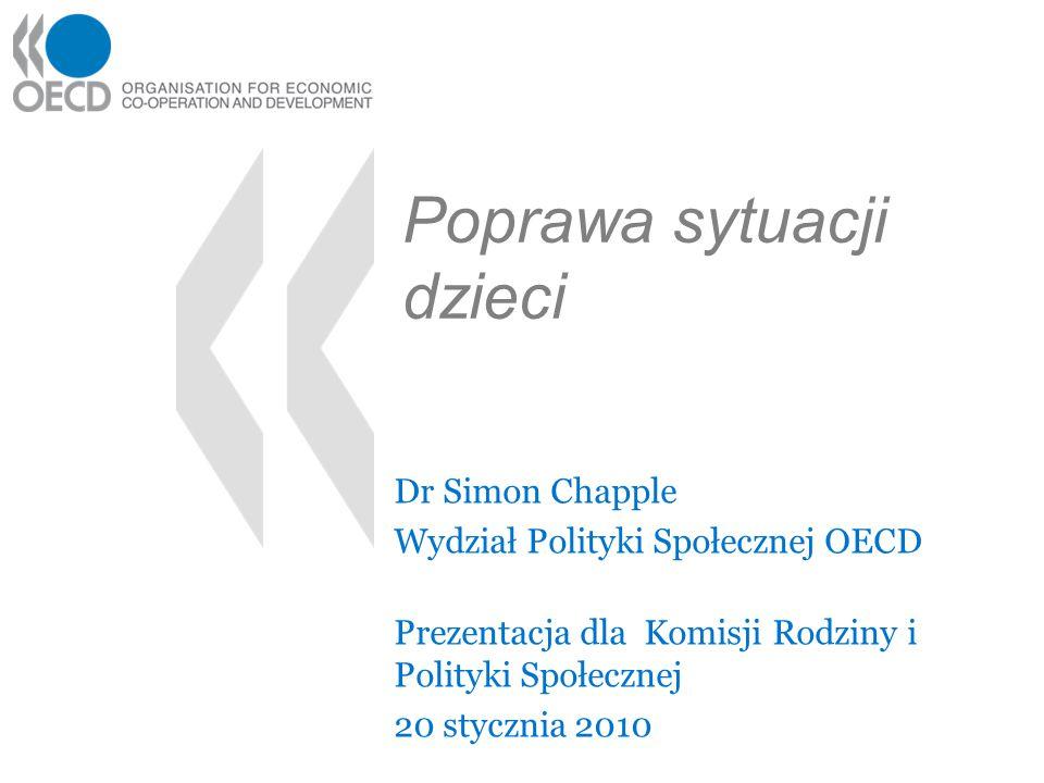 Poprawa sytuacji dzieci Dr Simon Chapple Wydział Polityki Społecznej OECD Prezentacja dla Komisji Rodziny i Polityki Społecznej 20 stycznia 2010