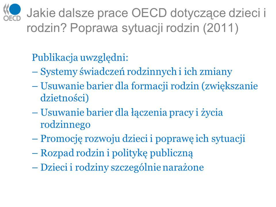 Jakie dalsze prace OECD dotyczące dzieci i rodzin? Poprawa sytuacji rodzin (2011) Publikacja uwzględni: –Systemy świadczeń rodzinnych i ich zmiany –Us