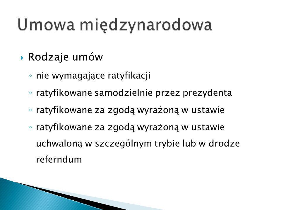  Rodzaje umów ◦ nie wymagające ratyfikacji ◦ ratyfikowane samodzielnie przez prezydenta ◦ ratyfikowane za zgodą wyrażoną w ustawie ◦ ratyfikowane za