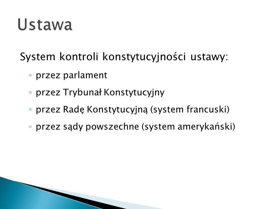 System kontroli konstytucyjności ustawy: ◦ przez parlament ◦ przez Trybunał Konstytucyjny ◦ przez Radę Konstytucyjną (system francuski) ◦ przez sądy p