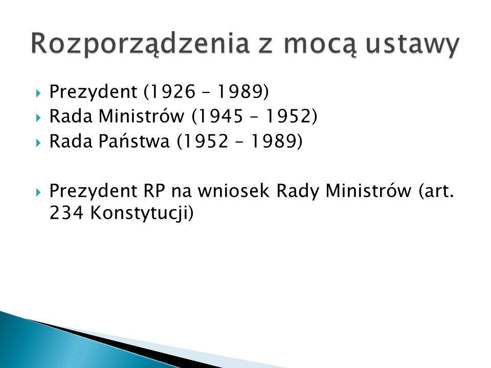  Prezydent (1926 – 1989)  Rada Ministrów (1945 – 1952)  Rada Państwa (1952 – 1989)  Prezydent RP na wniosek Rady Ministrów (art. 234 Konstytucji)