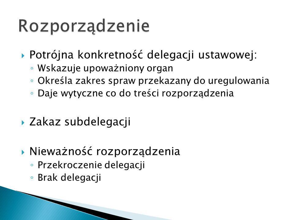 Potrójna konkretność delegacji ustawowej: ◦ Wskazuje upoważniony organ ◦ Określa zakres spraw przekazany do uregulowania ◦ Daje wytyczne co do treśc