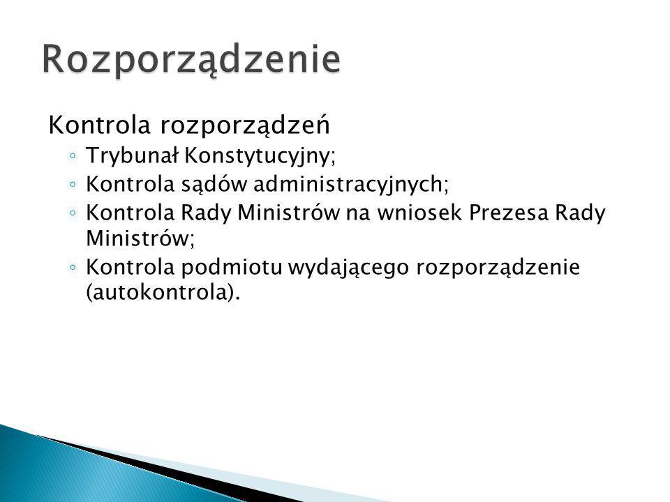 Kontrola rozporządzeń ◦ Trybunał Konstytucyjny; ◦ Kontrola sądów administracyjnych; ◦ Kontrola Rady Ministrów na wniosek Prezesa Rady Ministrów; ◦ Kon