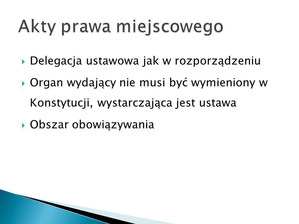  Delegacja ustawowa jak w rozporządzeniu  Organ wydający nie musi być wymieniony w Konstytucji, wystarczająca jest ustawa  Obszar obowiązywania