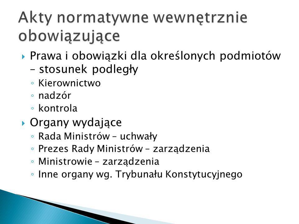  Prawa i obowiązki dla określonych podmiotów – stosunek podległy ◦ Kierownictwo ◦ nadzór ◦ kontrola  Organy wydające ◦ Rada Ministrów – uchwały ◦ Pr