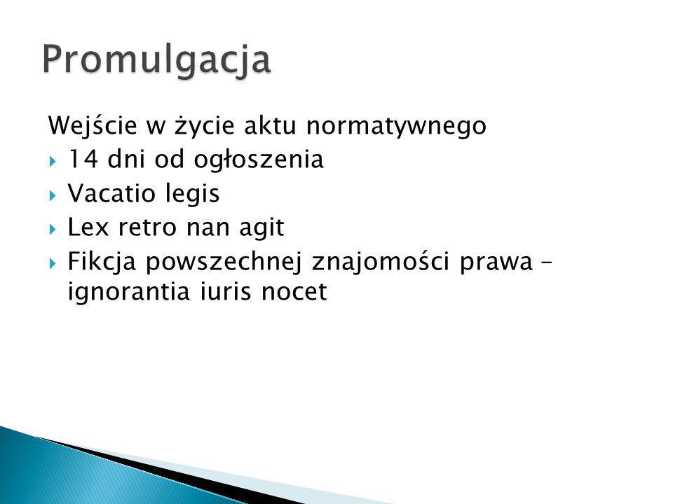 Wejście w życie aktu normatywnego  14 dni od ogłoszenia  Vacatio legis  Lex retro nan agit  Fikcja powszechnej znajomości prawa – ignorantia iuris