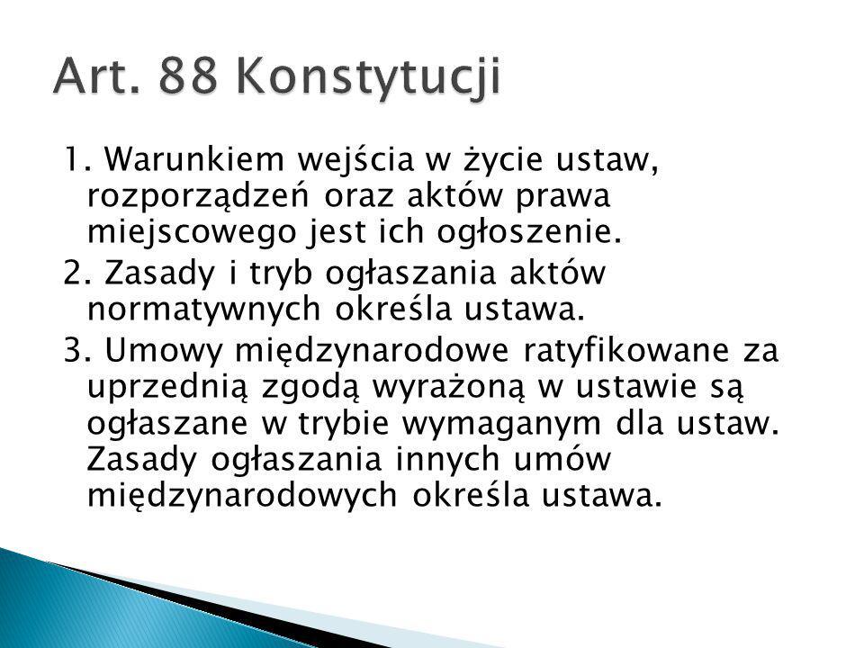 1. Warunkiem wejścia w życie ustaw, rozporządzeń oraz aktów prawa miejscowego jest ich ogłoszenie. 2. Zasady i tryb ogłaszania aktów normatywnych okre