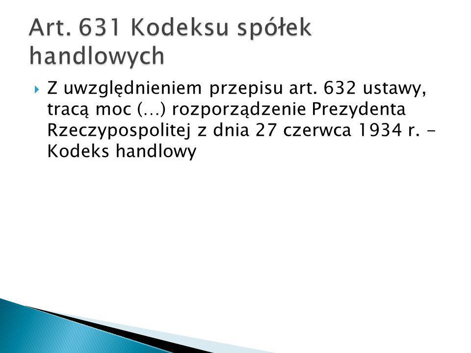  Z uwzględnieniem przepisu art. 632 ustawy, tracą moc (…) rozporządzenie Prezydenta Rzeczypospolitej z dnia 27 czerwca 1934 r. - Kodeks handlowy