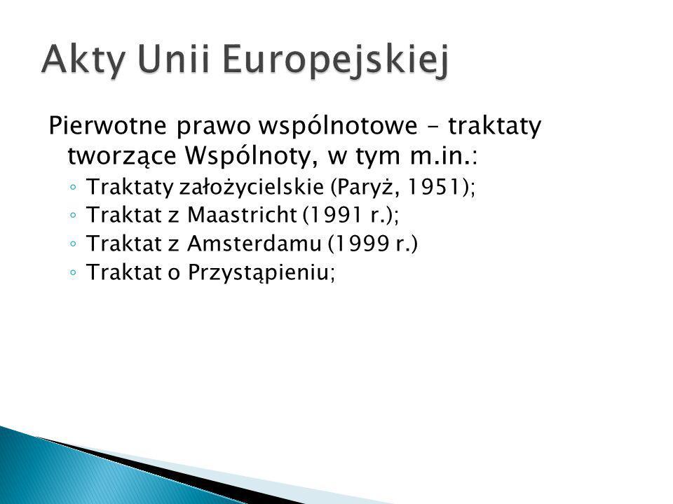 Pierwotne prawo wspólnotowe – traktaty tworzące Wspólnoty, w tym m.in.: ◦ Traktaty założycielskie (Paryż, 1951); ◦ Traktat z Maastricht (1991 r.); ◦ T