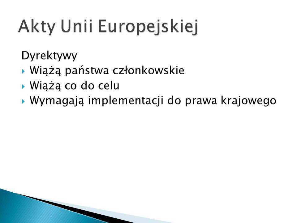 Dyrektywy  Wiążą państwa członkowskie  Wiążą co do celu  Wymagają implementacji do prawa krajowego