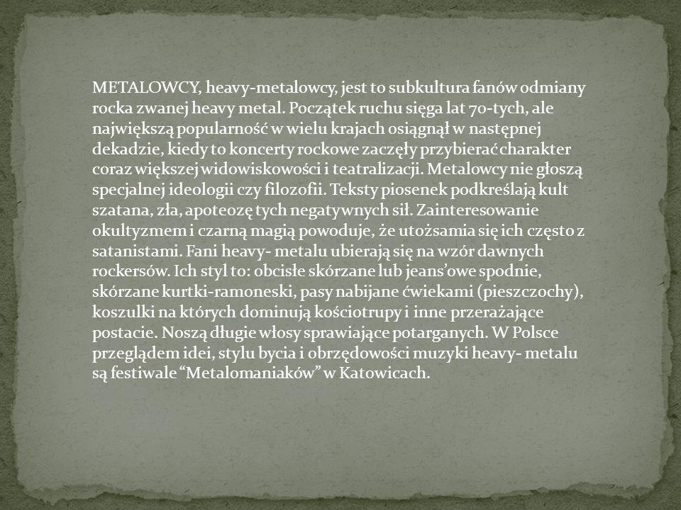 METALOWCY, heavy-metalowcy, jest to subkultura fanów odmiany rocka zwanej heavy metal. Początek ruchu sięga lat 70-tych, ale największą popularność w