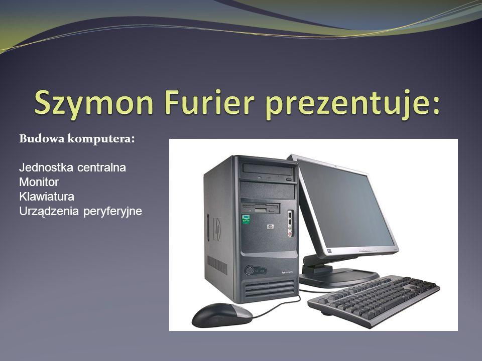 Budowa komputera: Jednostka centralna Monitor Klawiatura Urządzenia peryferyjne