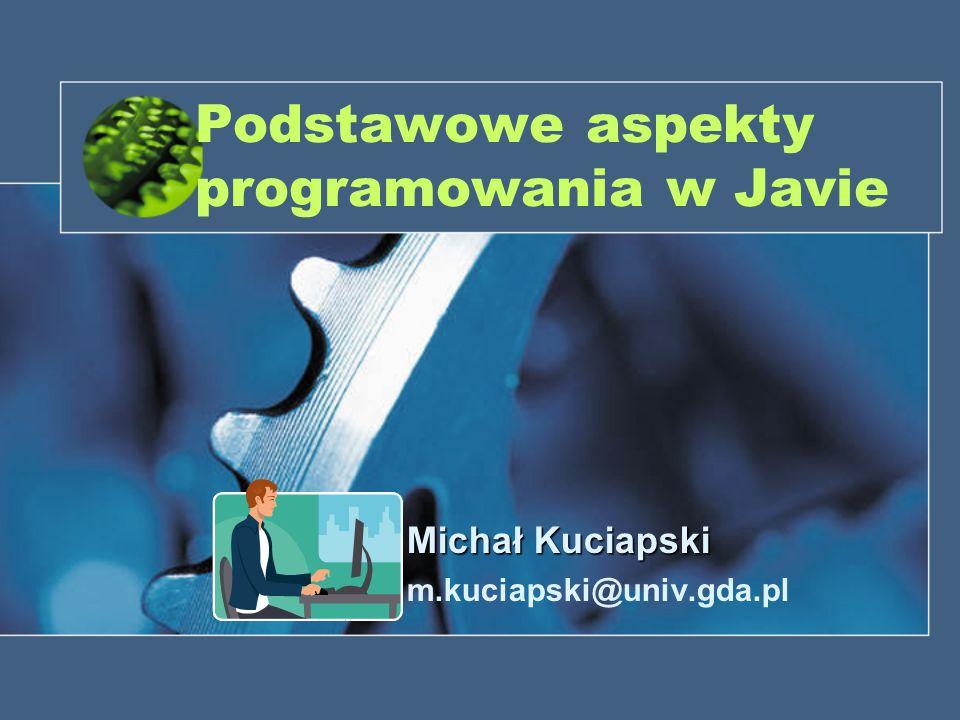 Podstawowe aspekty programowania w Javie Michał Kuciapski m.kuciapski@univ.gda.pl