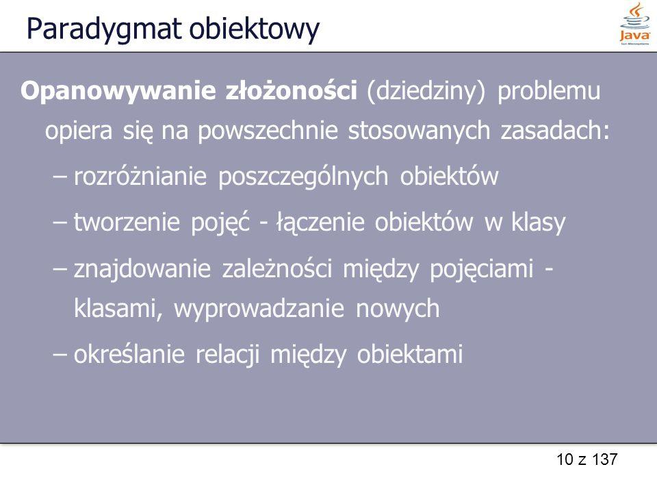 10 z 137 Paradygmat obiektowy Opanowywanie złożoności (dziedziny) problemu opiera się na powszechnie stosowanych zasadach: –rozróżnianie poszczególnyc