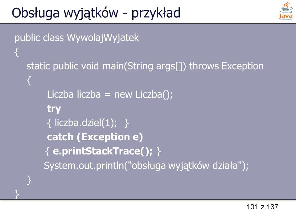 101 z 137 Obsługa wyjątków - przykład public class WywolajWyjatek { static public void main(String args[]) throws Exception { Liczba liczba = new Licz