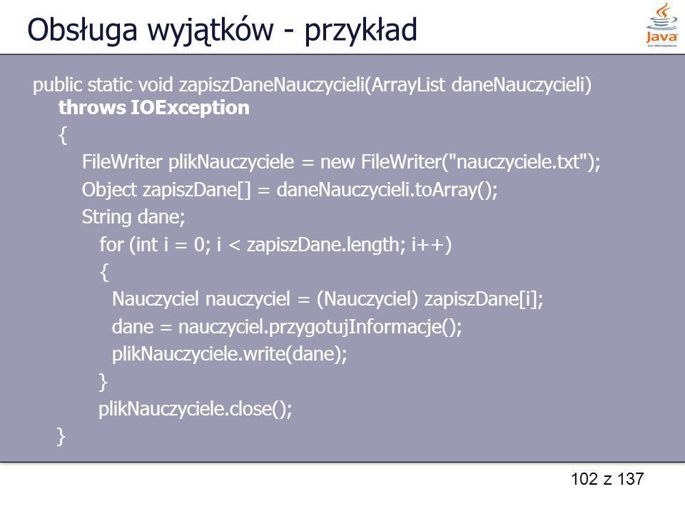 102 z 137 Obsługa wyjątków - przykład public static void zapiszDaneNauczycieli(ArrayList daneNauczycieli) throws IOException { FileWriter plikNauczyci