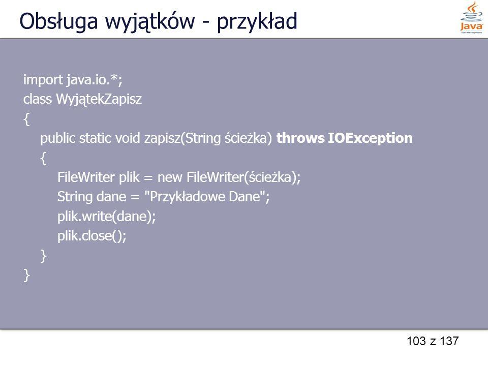 103 z 137 Obsługa wyjątków - przykład import java.io.*; class WyjątekZapisz { public static void zapisz(String ścieżka) throws IOException { FileWrite