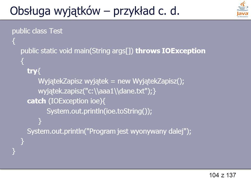 104 z 137 Obsługa wyjątków – przykład c. d. public class Test { public static void main(String args[]) throws IOException { try{ WyjątekZapisz wyjątek