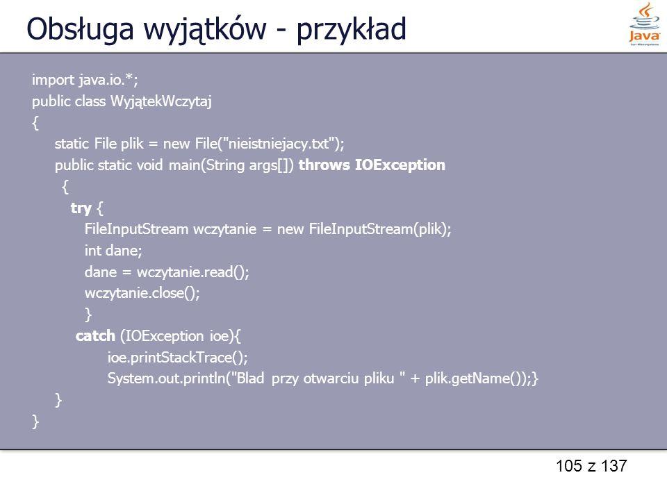 105 z 137 Obsługa wyjątków - przykład import java.io.*; public class WyjątekWczytaj { static File plik = new File(