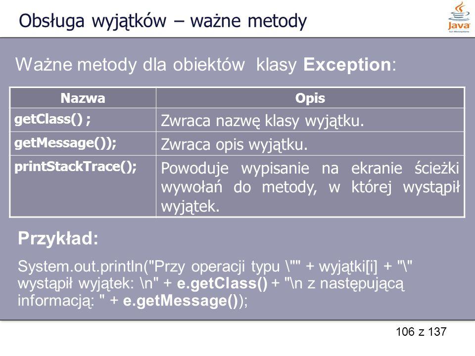 106 z 137 Obsługa wyjątków – ważne metody NazwaOpis getClass() ; Zwraca nazwę klasy wyjątku. getMessage()); Zwraca opis wyjątku. printStackTrace(); Po