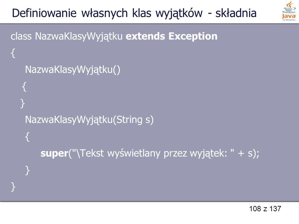 108 z 137 Definiowanie własnych klas wyjątków - składnia class NazwaKlasyWyjątku extends Exception { NazwaKlasyWyjątku() { } NazwaKlasyWyjątku(String