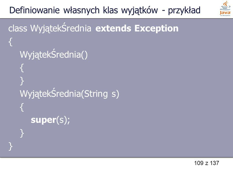 109 z 137 Definiowanie własnych klas wyjątków - przykład class WyjątekŚrednia extends Exception { WyjątekŚrednia() { } WyjątekŚrednia(String s) { supe