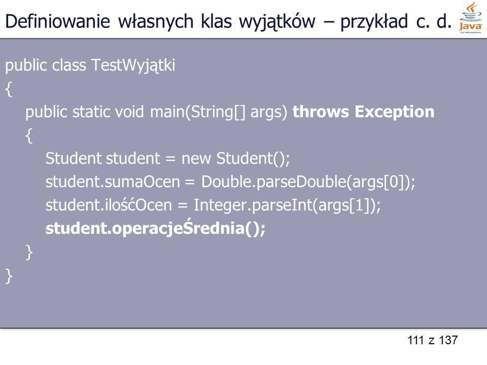 111 z 137 Definiowanie własnych klas wyjątków – przykład c. d. public class TestWyjątki { public static void main(String[] args) throws Exception { St