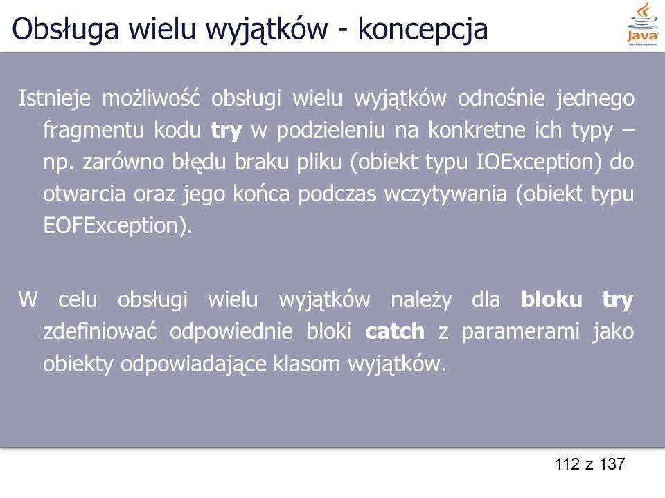 112 z 137 Obsługa wielu wyjątków - koncepcja Istnieje możliwość obsługi wielu wyjątków odnośnie jednego fragmentu kodu try w podzieleniu na konkretne