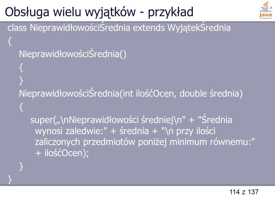 114 z 137 Obsługa wielu wyjątków - przykład class NieprawidłowościŚrednia extends WyjątekŚrednia { NieprawidłowościŚrednia() { } NieprawidłowościŚredn