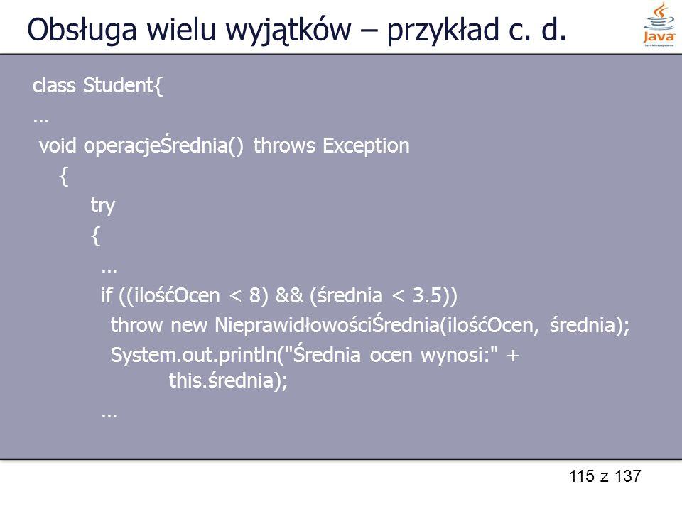 115 z 137 Obsługa wielu wyjątków – przykład c. d. class Student{ … void operacjeŚrednia() throws Exception { try { … if ((ilośćOcen < 8) && (średnia <