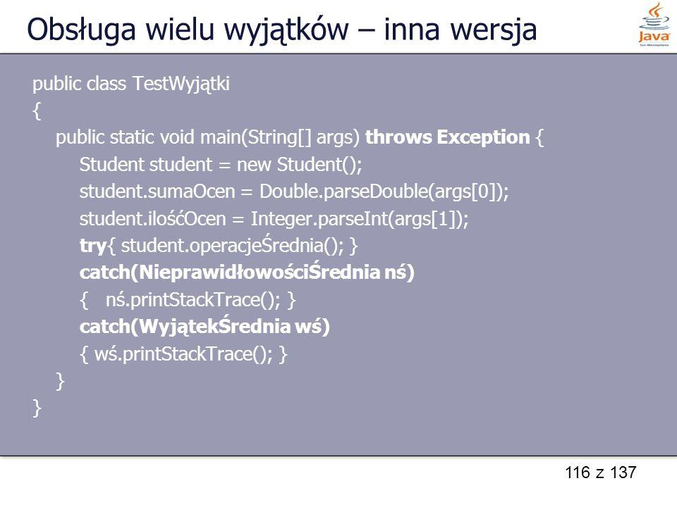 116 z 137 Obsługa wielu wyjątków – inna wersja public class TestWyjątki { public static void main(String[] args) throws Exception { Student student =