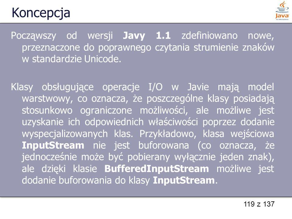 119 z 137 Koncepcja Począwszy od wersji Javy 1.1 zdefiniowano nowe, przeznaczone do poprawnego czytania strumienie znaków w standardzie Unicode. Klasy