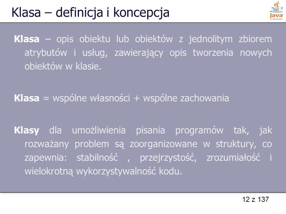 12 z 137 Klasa – definicja i koncepcja Klasa – opis obiektu lub obiektów z jednolitym zbiorem atrybutów i usług, zawierający opis tworzenia nowych obi