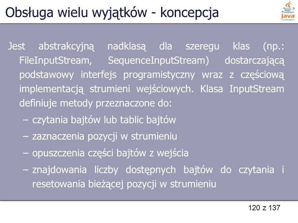 120 z 137 Obsługa wielu wyjątków - koncepcja Jest abstrakcyjną nadklasą dla szeregu klas (np.: FileInputStream, SequenceInputStream) dostarczającą pod